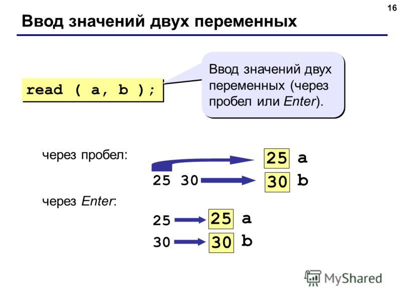 16 Ввод значений двух переменных через пробел: 25 30 через Enter: 25 30 a 25 b 30 a 25 b 30 read ( a, b ); Ввод значений двух переменных (через пробел или Enter).