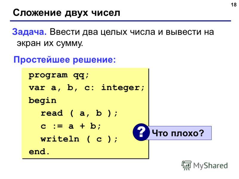 18 Сложение двух чисел Задача. Ввести два целых числа и вывести на экран их сумму. Простейшее решение: program qq; var a, b, c: integer; begin read ( a, b ); c := a + b; writeln ( c ); end. program qq; var a, b, c: integer; begin read ( a, b ); c :=