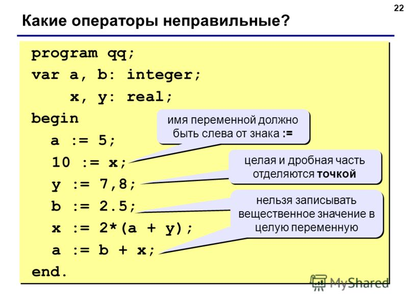 22 program qq; var a, b: integer; x, y: real; begin a := 5; 10 := x; y := 7,8; b := 2.5; x := 2*(a + y); a := b + x; end. program qq; var a, b: integer; x, y: real; begin a := 5; 10 := x; y := 7,8; b := 2.5; x := 2*(a + y); a := b + x; end. Какие опе