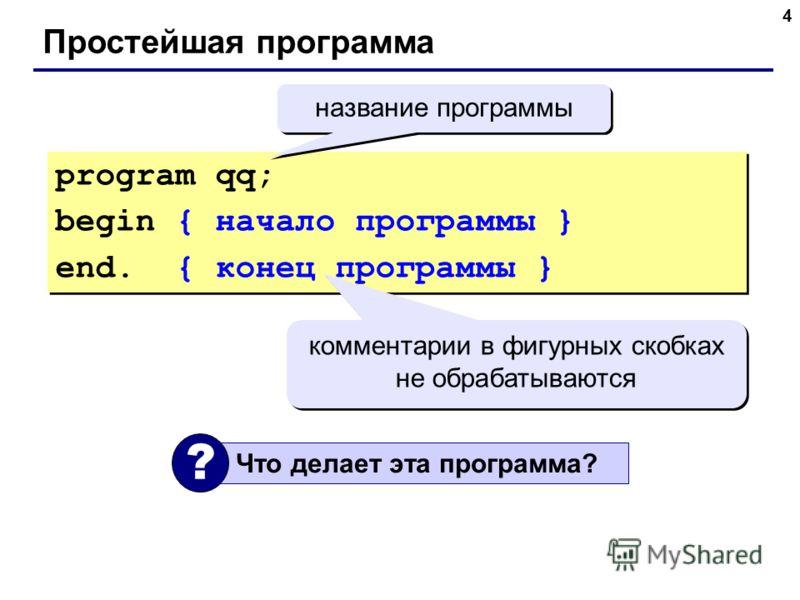 4 Простейшая программа program qq; begin { начало программы } end. { конец программы } program qq; begin { начало программы } end. { конец программы } комментарии в фигурных скобках не обрабатываются Что делает эта программа? ? название программы