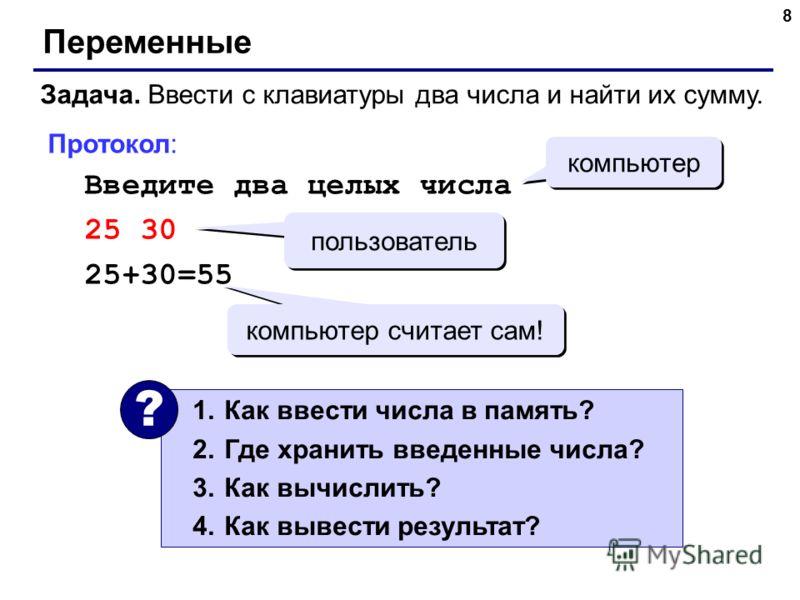 8 Переменные Задача. Ввести с клавиатуры два числа и найти их сумму. Протокол: Введите два целых числа 25 30 25+30=55 компьютер пользователь компьютер считает сам! 1.Как ввести числа в память? 2.Где хранить введенные числа? 3.Как вычислить? 4.Как выв