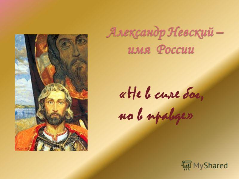 Александр Невский – имя России «Не в силе бог, но в правде»