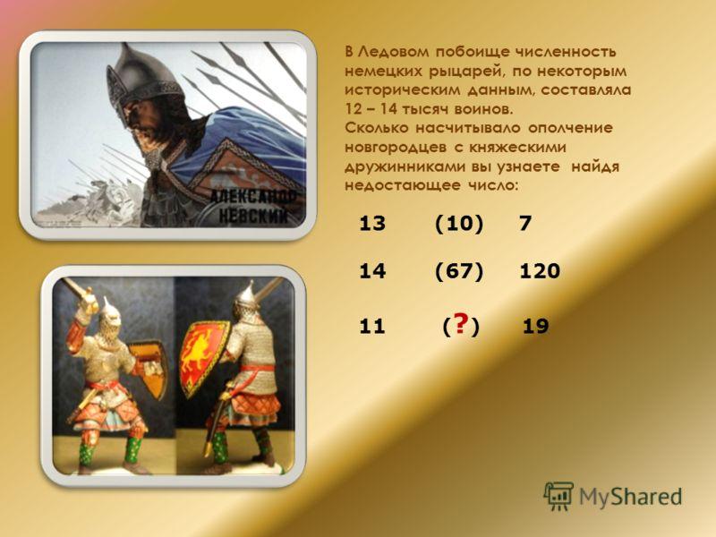 В Ледовом побоище численность немецких рыцарей, по некоторым историческим данным, составляла 12 – 14 тысяч воинов. Сколько насчитывало ополчение новгородцев с княжескими дружинниками вы узнаете найдя недостающее число: 13 (10) 7 14 (67) 120 11 ( ? )