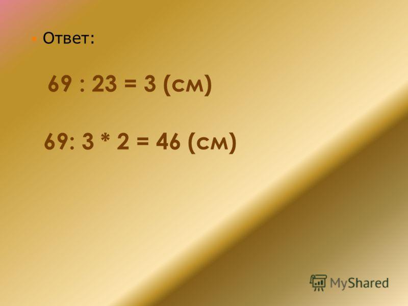 Ответ: 69 : 23 = 3 (см) 69: 3 * 2 = 46 (см)