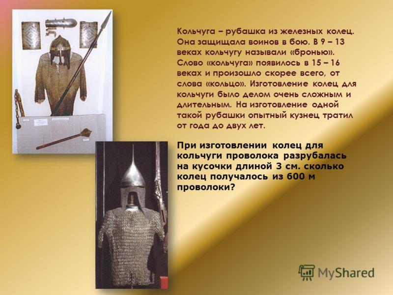Кольчуга – рубашка из железных колец. Она защищала воинов в бою. В 9 – 13 веках кольчугу называли «бронью». Слово «кольчуга» появилось в 15 – 16 веках и произошло скорее всего, от слова «кольцо». Изготовление колец для кольчуги было делом очень сложн