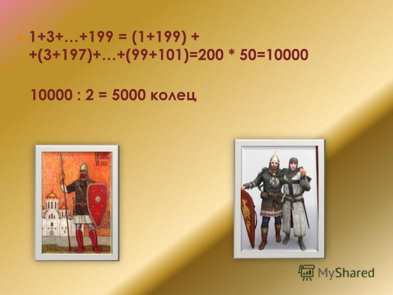 1+3+…+199 = (1+199) + +(3+197)+…+(99+101)=200 * 50=10000 10000 : 2 = 5000 колец
