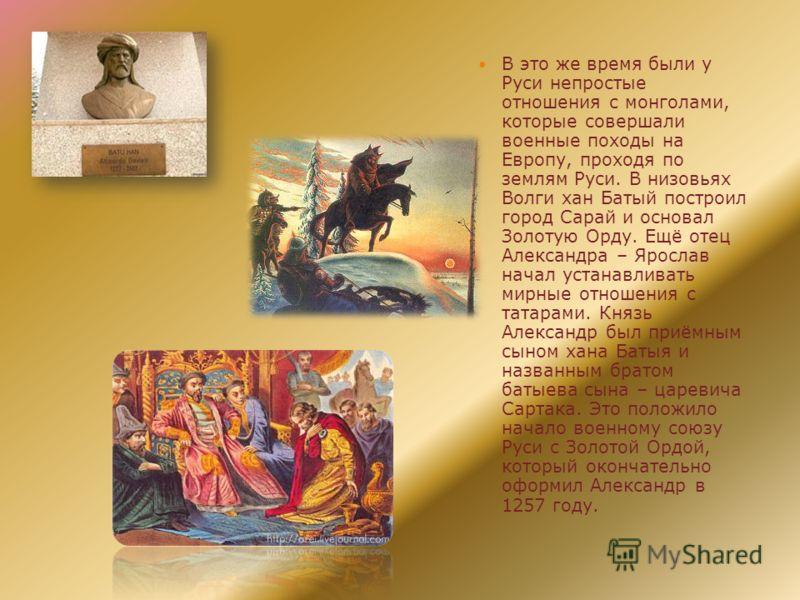В это же время были у Руси непростые отношения с монголами, которые совершали военные походы на Европу, проходя по землям Руси. В низовьях Волги хан Батый построил город Сарай и основал Золотую Орду. Ещё отец Александра – Ярослав начал устанавливать