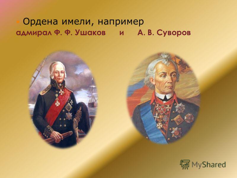 Ордена имели, например адмирал Ф. Ф. Ушаков и А. В. Суворов