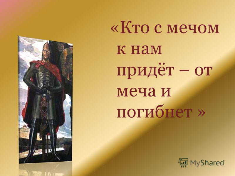 «Кто с мечом к нам придёт – от меча и погибнет »