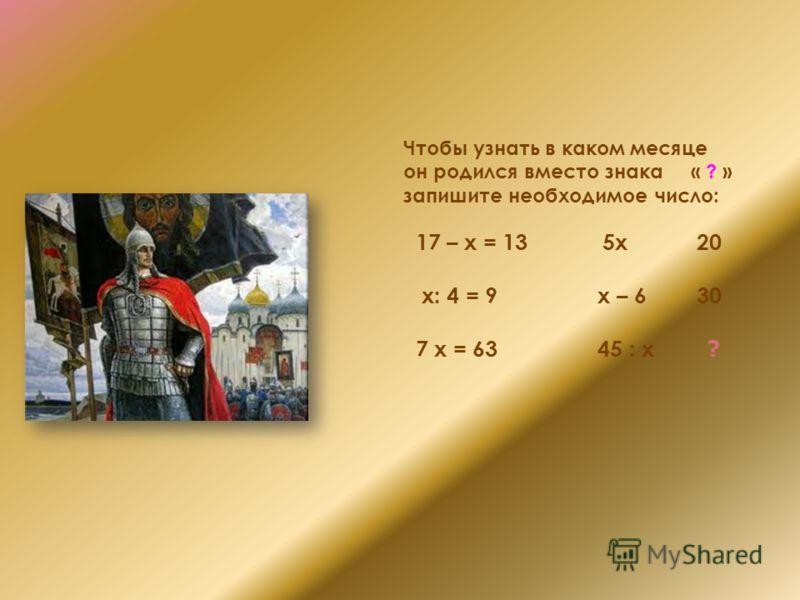 Чтобы узнать в каком месяце он родился вместо знака « ? » запишите необходимое число: 17 – х = 13 5х 20 х: 4 = 9 х – 6 30 7 х = 63 45 : х ?