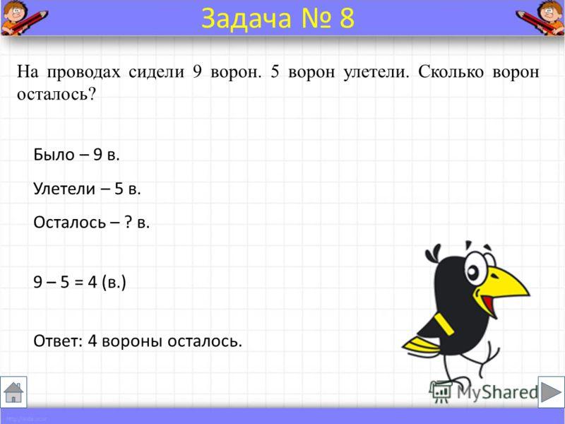 На проводах сидели 9 ворон. 5 ворон улетели. Сколько ворон осталось? Было – 9 в. Улетели – 5 в. Осталось – ? в. 9 – 5 = 4 (в.) Ответ: 4 вороны осталось. Задача 8