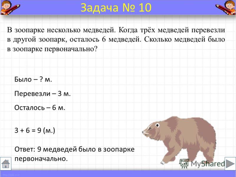 В зоопарке несколько медведей. Когда трёх медведей перевезли в другой зоопарк, осталось 6 медведей. Сколько медведей было в зоопарке первоначально? Было – ? м. Перевезли – 3 м. Осталось – 6 м. 3 + 6 = 9 (м.) Ответ: 9 медведей было в зоопарке первонач
