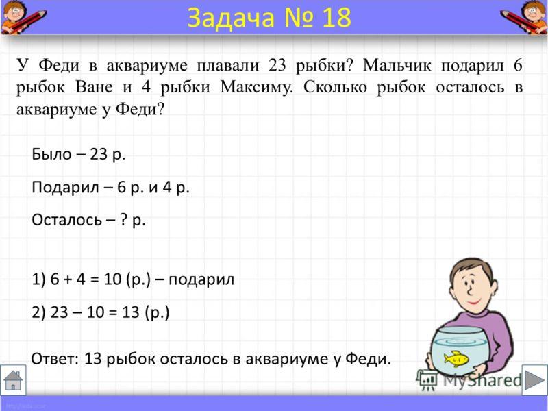 Было – 23 р. Подарил – 6 р. и 4 р. Осталось – ? р. У Феди в аквариуме плавали 23 рыбки? Мальчик подарил 6 рыбок Ване и 4 рыбки Максиму. Сколько рыбок осталось в аквариуме у Феди? Ответ: 13 рыбок осталось в аквариуме у Феди. Задача 18 1) 6 + 4 = 10 (р