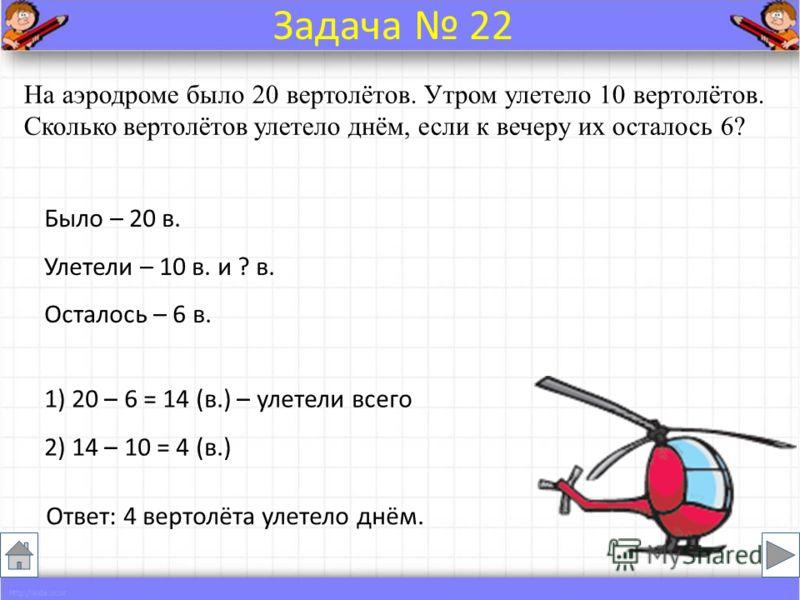 Было – 20 в. Улетели – 10 в. и ? в. Осталось – 6 в. На аэродроме было 20 вертолётов. Утром улетело 10 вертолётов. Сколько вертолётов улетело днём, если к вечеру их осталось 6? Ответ: 4 вертолёта улетело днём. Задача 22 1) 20 – 6 = 14 (в.) – улетели в