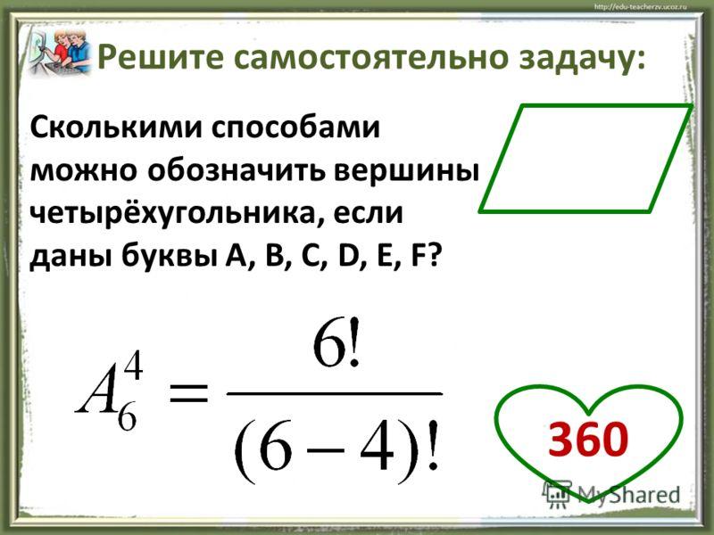15 Сколькими способами можно обозначить вершины четырёхугольника, если даны буквы A, B, C, D, E, F? Решите самостоятельно задачу: 360