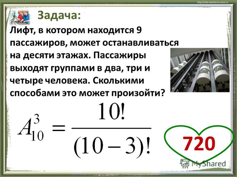 19 Задача: Лифт, в котором находится 9 пассажиров, может останавливаться на десяти этажах. Пассажиры выходят группами в два, три и четыре человека. Сколькими способами это может произойти? 720