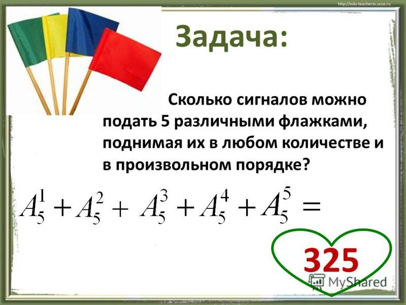 20 Задача: Сколько сигналов можно подать 5 различными флажками, поднимая их в любом количестве и в произвольном порядке? 325