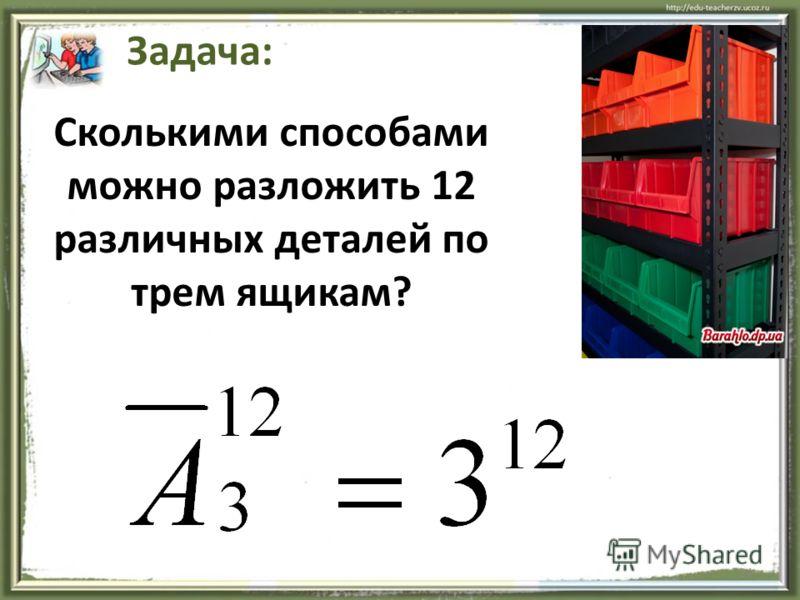 24 Задача: Сколькими способами можно разложить 12 различных деталей по трем ящикам?
