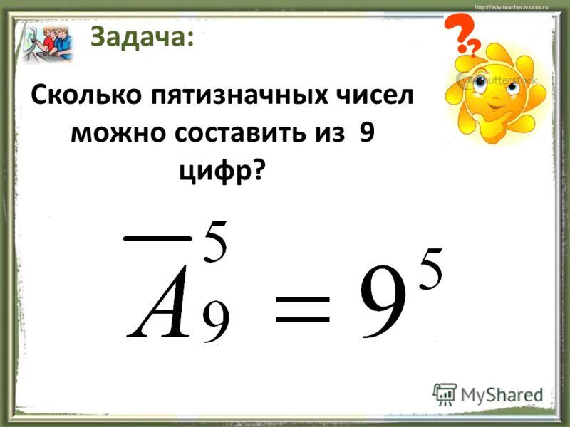25 Сколько пятизначных чисел можно составить из 9 цифр? Задача: