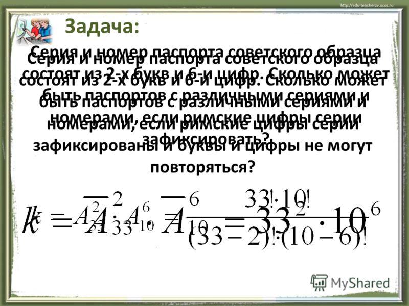 27 Серия и номер паспорта советского образца состоят из 2-х букв и 6-и цифр. Сколько может быть паспортов с различными сериями и номерами, если римские цифры серии зафиксировать? Задача: Серия и номер паспорта советского образца состоят из 2-х букв и