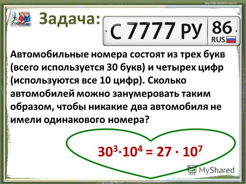 28 Задача: Автомобильные номера состоят из трех букв (всего используется 30 букв) и четырех цифр (используются все 10 цифр). Сколько автомобилей можно занумеровать таким образом, чтобы никакие два автомобиля не имели одинакового номера? 30 3 ·10 4 =