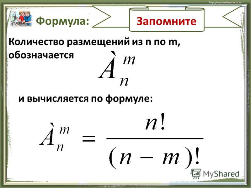Запомните Формула: Количество размещений из n по m, обозначается и вычисляется по формуле: