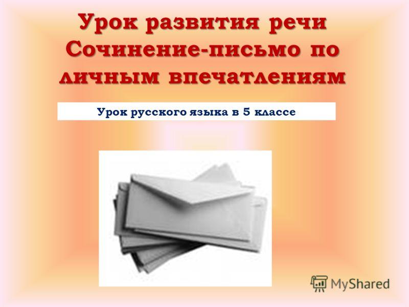 Урок развития речи Сочинение-письмо по личным впечатлениям Урок русского языка в 5 классе