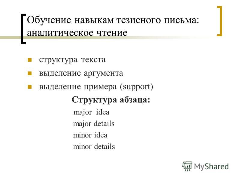 Обучение навыкам тезисного письма: аналитическое чтение структура текста выделение аргумента выделение примера (support) Структура абзаца: major idea major details minor idea minor details