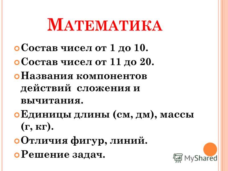М АТЕМАТИКА Состав чисел от 1 до 10. Состав чисел от 11 до 20. Названия компонентов действий сложения и вычитания. Единицы длины (см, дм), массы (г, кг). Отличия фигур, линий. Решение задач.