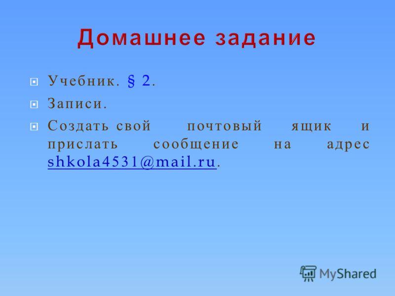Учебник. § 2. Записи. Создать свой почтовый ящик и прислать сообщение на адрес shkola4531@mail.ru. shkola4531@mail.ru
