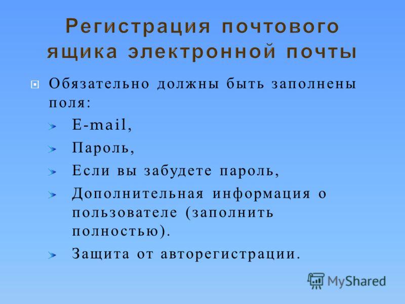 Обязательно должны быть заполнены поля : E-mail, Пароль, Если вы забудете пароль, Дополнительная информация о пользователе ( заполнить полностью ). Защита от авторегистрации.