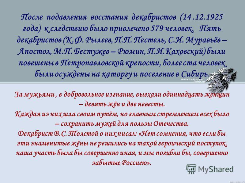 После подавления восстания декабристов (14.12.1925 года) к следствию было привлечено 579 человек. Пять декабристов (К.Ф. Рылеев, П.П. Пестель, С.И. Муравьёв – Апостол, М.П. Бестужев – Рюмин, П.И.Каховский) были повешены в Петропавловской крепости, бо