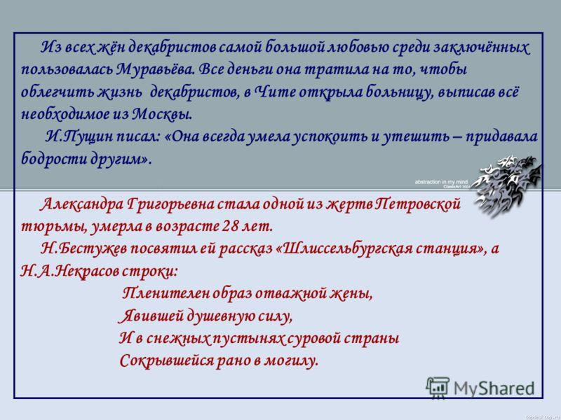 Из всех жён декабристов самой большой любовью среди заключённых пользовалась Муравьёва. Все деньги она тратила на то, чтобы облегчить жизнь декабристов, в Чите открыла больницу, выписав всё необходимое из Москвы. И.Пущин писал: «Она всегда умела успо