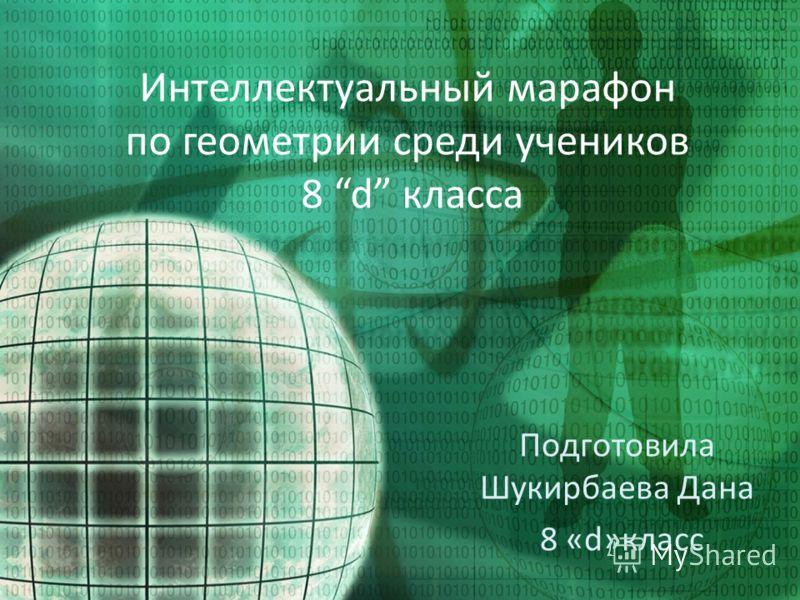 Интеллектуальный марафон по геометрии среди учеников 8 d класса Подготовила Шукирбаева Дана 8 «d»класс