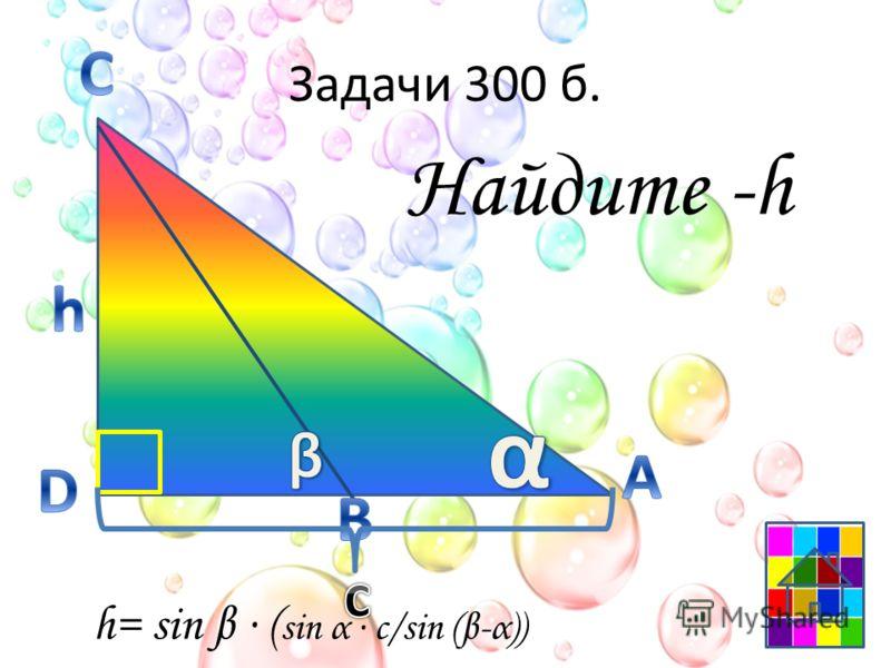 Задачи 300 б. Найдите -h h= sin β ( sin α c/sin (β-α))