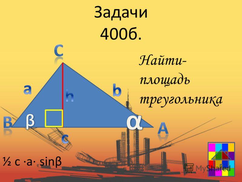 Задачи 400б. Найти- площадь треугольника ½ c a sinβ