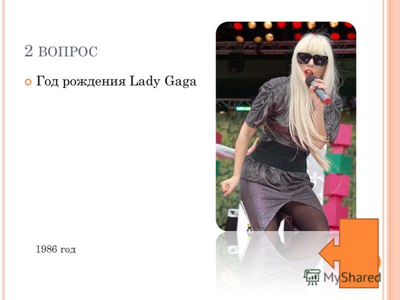 2 ВОПРОС Год рождения Lady Gaga 1986 год