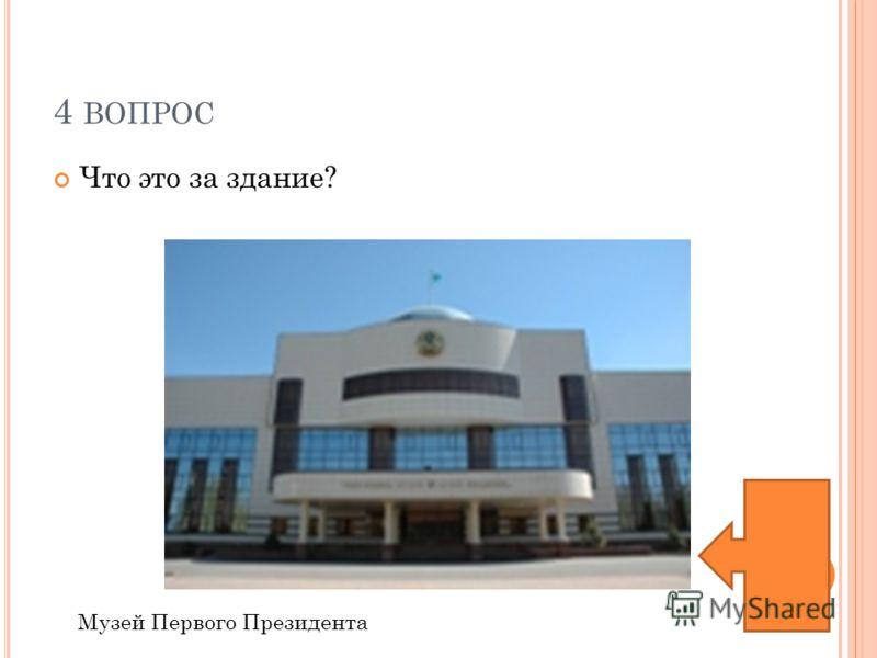 4 ВОПРОС Что это за здание? Музей Первого Президента