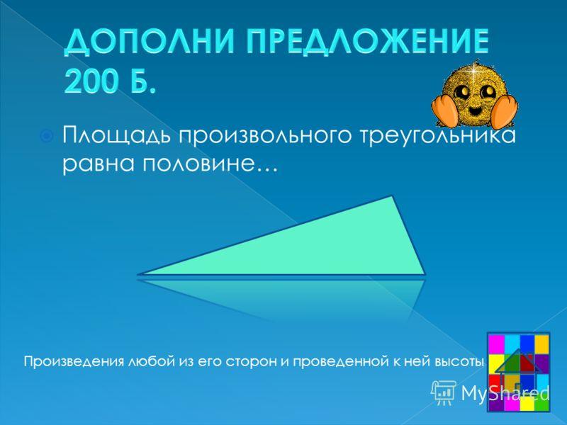 Площадь произвольного треугольника равна половине… Произведения любой из его сторон и проведенной к ней высоты