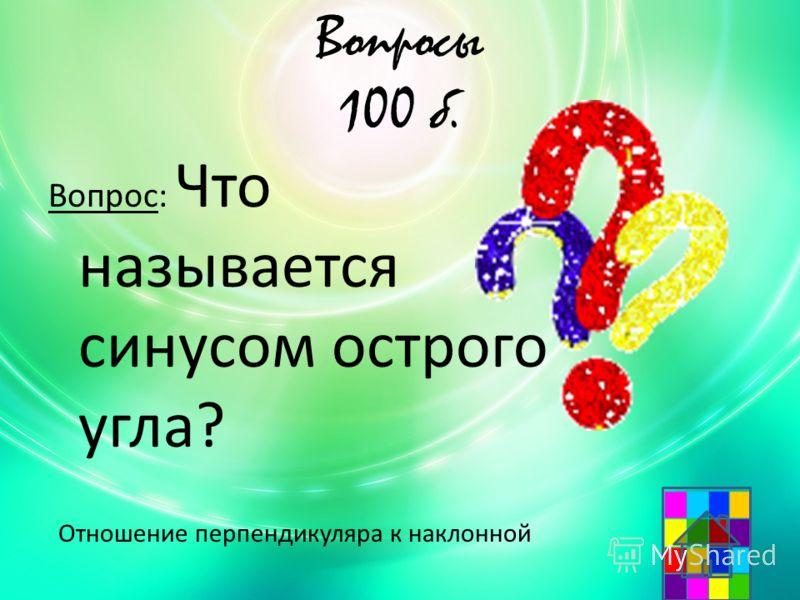 Вопросы 100 б. Вопрос: Что называется синусом острого угла? Отношение перпендикуляра к наклонной