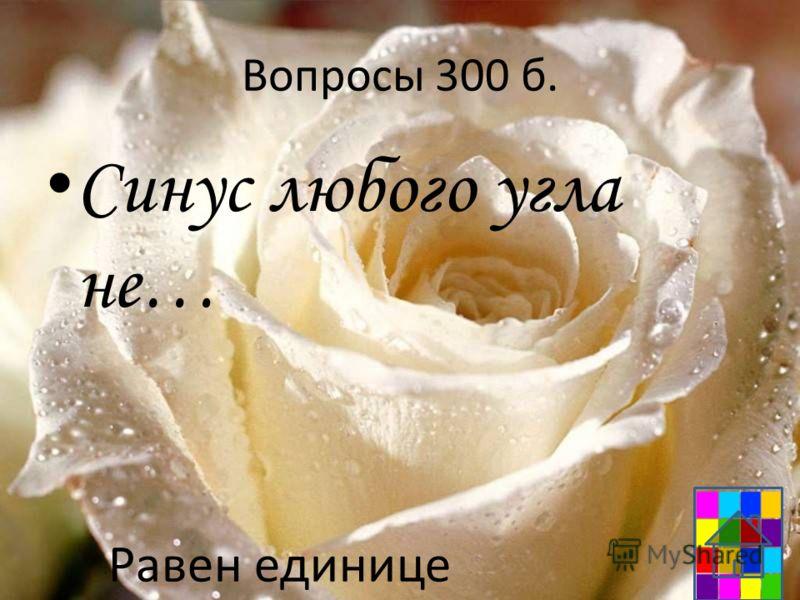 Вопросы 300 б. Синус любого угла не… Равен единице