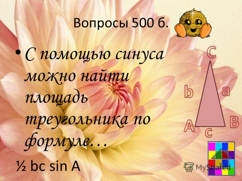 Вопросы 500 б. С помощью синуса можно найти площадь треугольника по формуле… ½ bc sin A