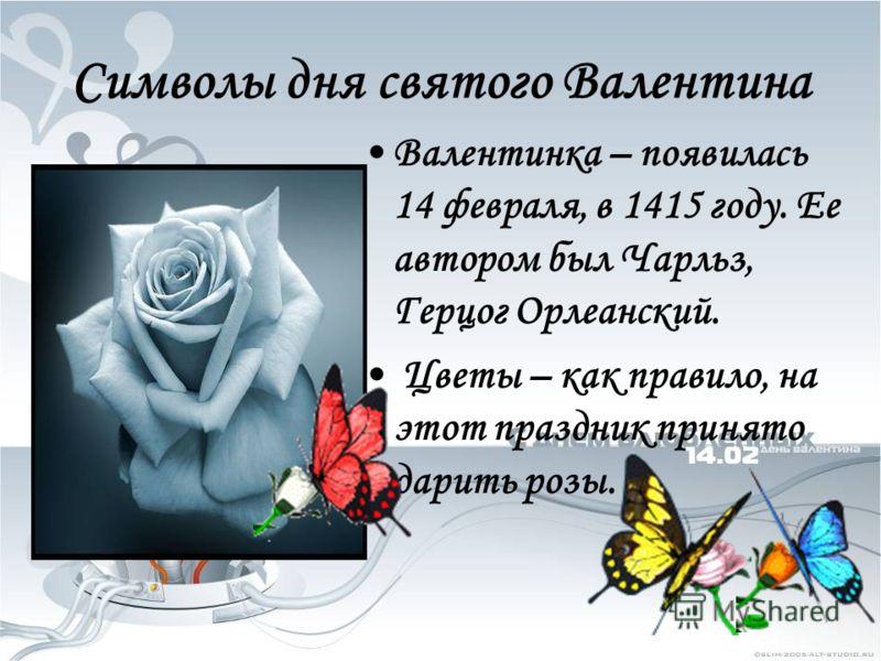 Символы дня святого Валентина Валентинка – появилась 14 февраля, в 1415 году. Ее автором был Чарльз, Герцог Орлеанский. Цветы – как правило, на этот праздник принято дарить розы.