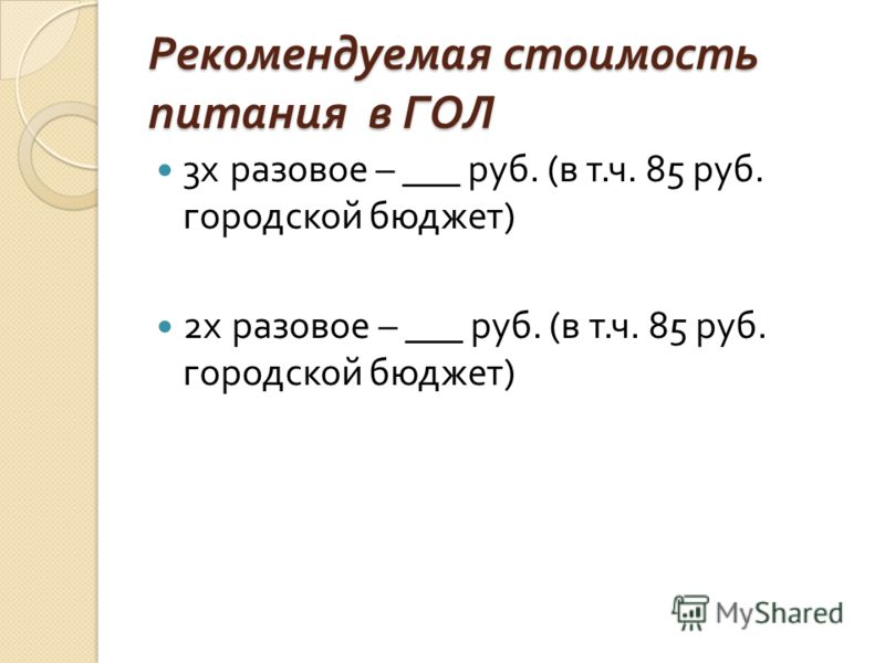 Рекомендуемая стоимость питания в ГОЛ 3 х разовое – ___ руб. ( в т. ч. 85 руб. городской бюджет ) 2 х разовое – ___ руб. ( в т. ч. 85 руб. городской бюджет )