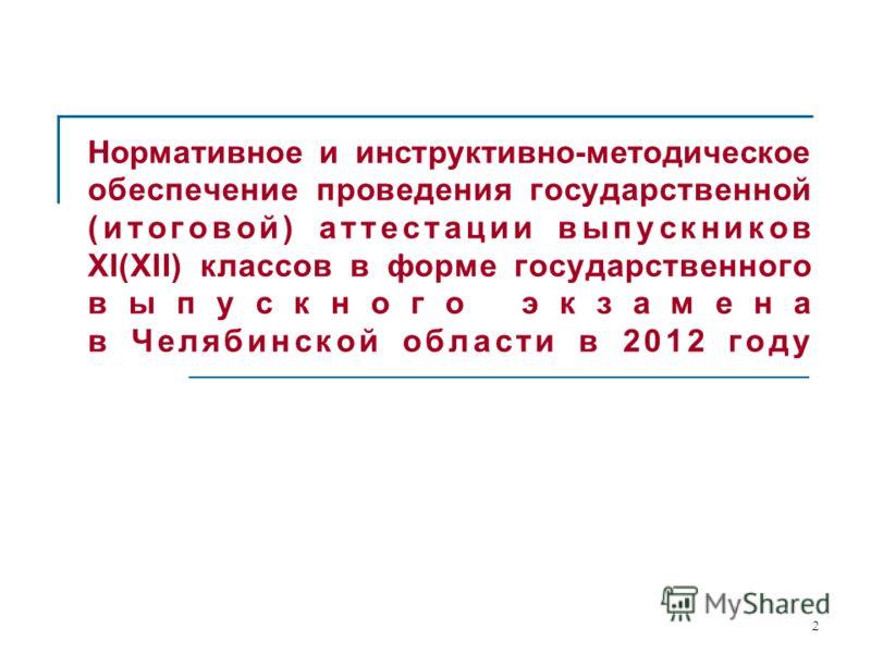 2 Нормативное и инструктивно-методическое обеспечение проведения государственной (итоговой) аттестации выпускников XI(XII) классов в форме государственного выпускного экзамена в Челябинской области в 2012 году