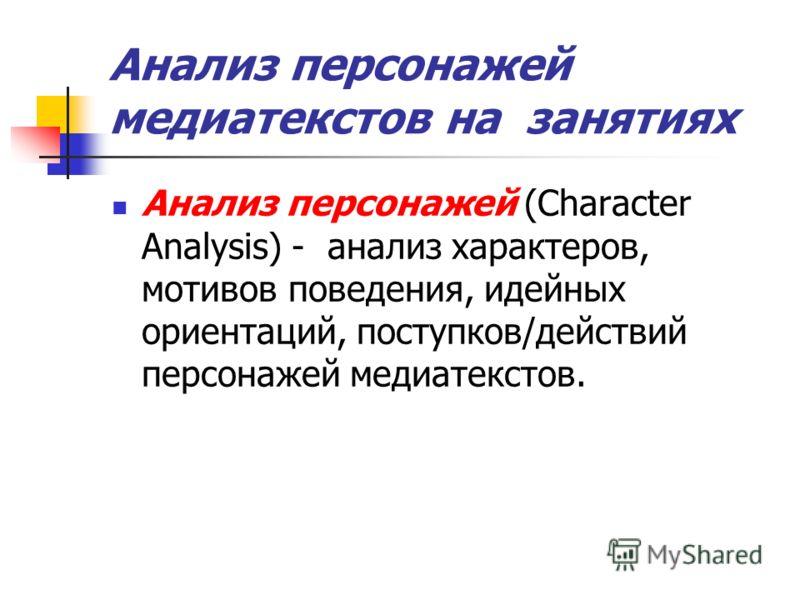 Анализ персонажей медиатекстов на занятиях Анализ персонажей (Character Analysis) - анализ характеров, мотивов поведения, идейных ориентаций, поступков/действий персонажей медиатекстов.