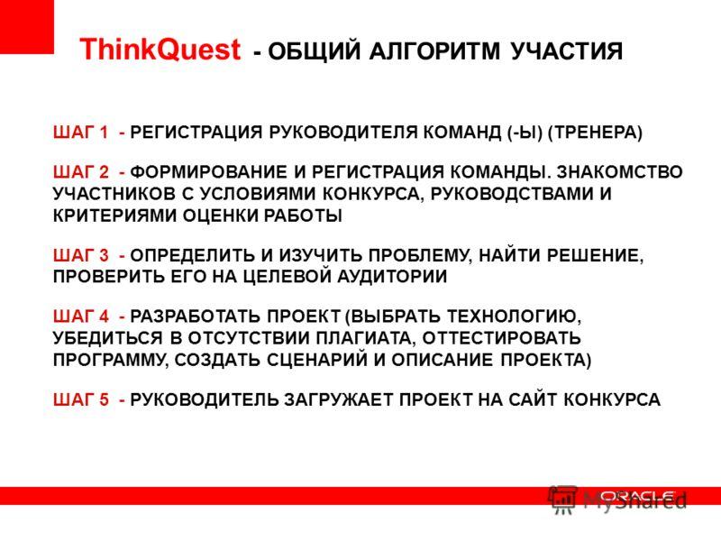 ThinkQuest - ОБЩИЙ АЛГОРИТМ УЧАСТИЯ ШАГ 1 - РЕГИСТРАЦИЯ РУКОВОДИТЕЛЯ КОМАНД (-Ы) (ТРЕНЕРА) ШАГ 2 - ФОРМИРОВАНИЕ И РЕГИСТРАЦИЯ КОМАНДЫ. ЗНАКОМСТВО УЧАСТНИКОВ С УСЛОВИЯМИ КОНКУРСА, РУКОВОДСТВАМИ И КРИТЕРИЯМИ ОЦЕНКИ РАБОТЫ ШАГ 3 - ОПРЕДЕЛИТЬ И ИЗУЧИТЬ П