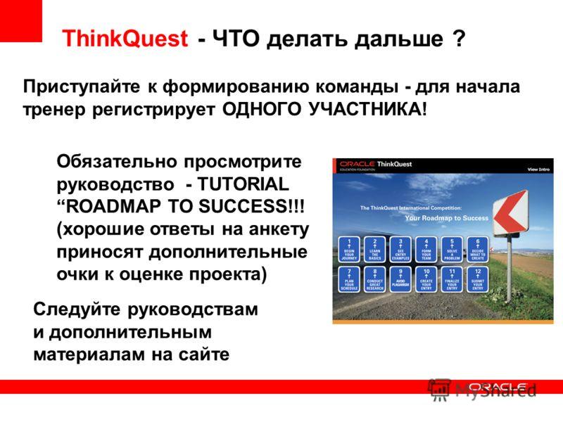 ThinkQuest - ЧТО делать дальше ? Приступайте к формированию команды - для начала тренер регистрирует ОДНОГО УЧАСТНИКА! Обязательно просмотрите руководство - TUTORIAL ROADMAP TO SUCCESS!!! (хорошие ответы на анкету приносят дополнительные очки к оценк