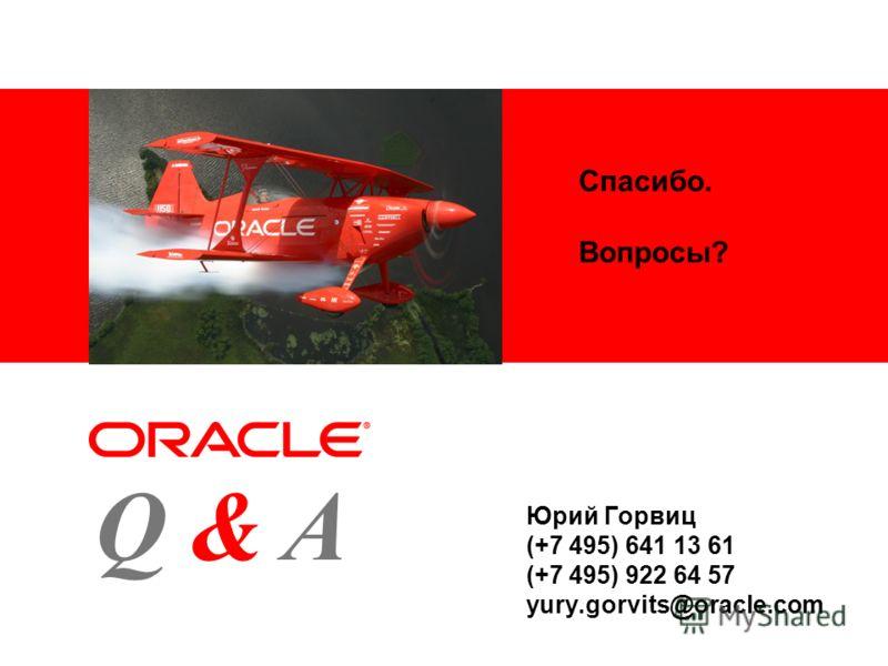 Спасибо. Вопросы? Юрий Горвиц (+7 495) 641 13 61 (+7 495) 922 64 57 yury.gorvits@oracle.com AQ&