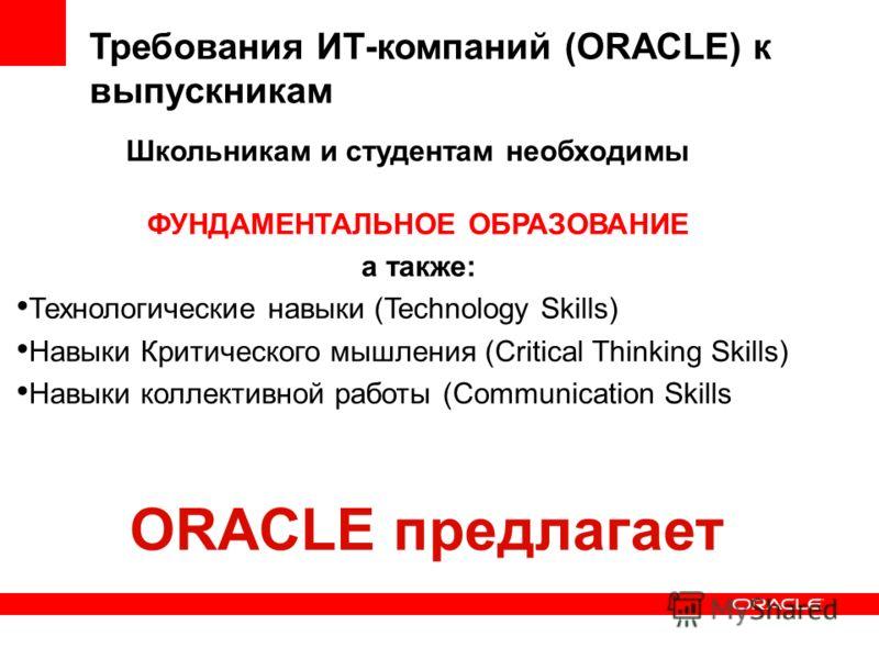 ФУНДАМЕНТАЛЬНОЕ ОБРАЗОВАНИЕ а также: Технологические навыки (Technology Skills) Навыки Критического мышления (Critical Thinking Skills) Навыки коллективной работы (Communication Skills Требования ИТ-компаний (ORACLE) к выпускникам Школьникам и студен